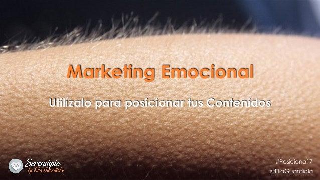 Marketing Emocional Utilízalo para posicionar tus Contenidos #Posiciona17 @EliaGuardiola