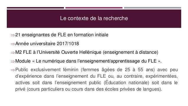 Le contexte de la recherche 21 enseignantes de FLE en formation initiale Année universitaire 2017/1018 M2 FLE à l'Unive...