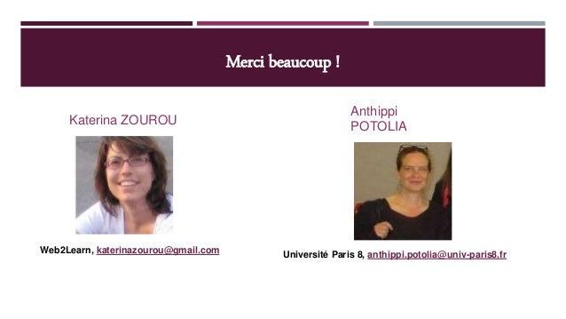 Merci beaucoup ! Katerina ZOUROU Anthippi POTOLIA Web2Learn, katerinazourou@gmail.com Université Paris 8, anthippi.potolia...