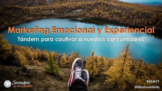 Marketing Emocional y Experiencial Tándem para cautivar a nuestros consumidores #DSM17 @EliaGuardiola