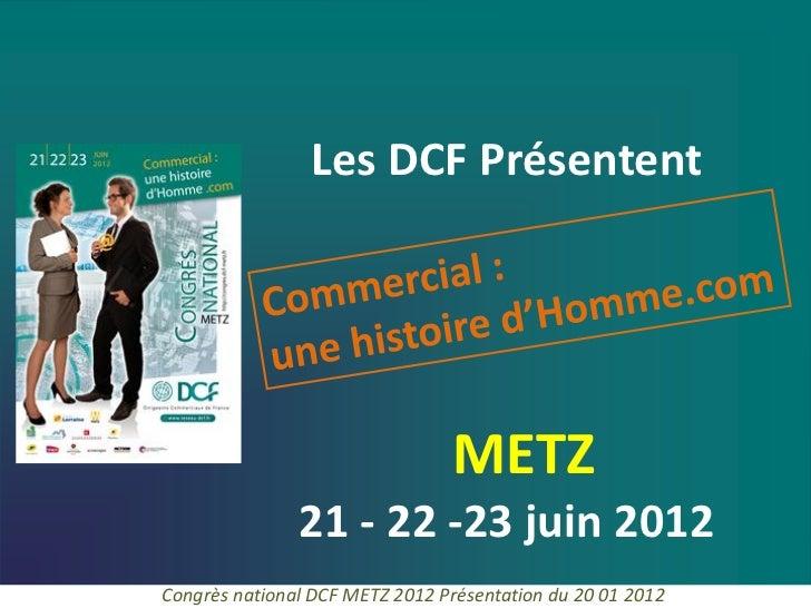 Les DCF Présentent                                METZ               21 - 22 -23 juin 2012Congrès national DCF METZ 2012 P...