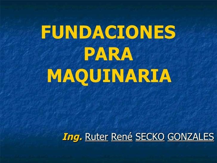 FUNDACIONES  PARA  MAQUINARIA   Ing.   Ruter   René   SECKO   GONZALES