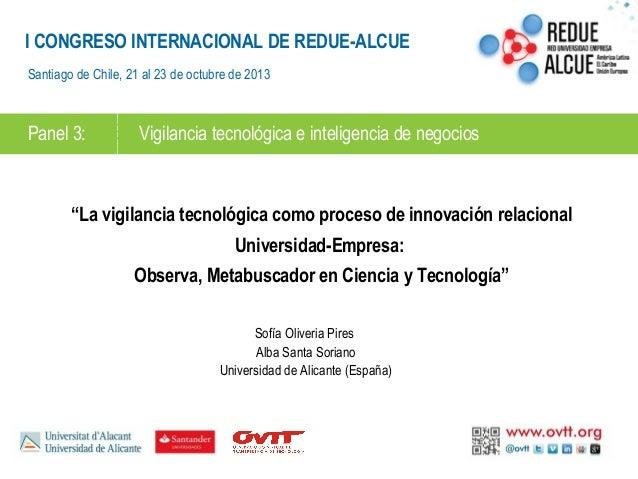 I CONGRESO INTERNACIONAL DE REDUE-ALCUE Santiago de Chile, 21 al 23 de octubre de 2013  Panel 3:  Vigilancia tecnológica e...