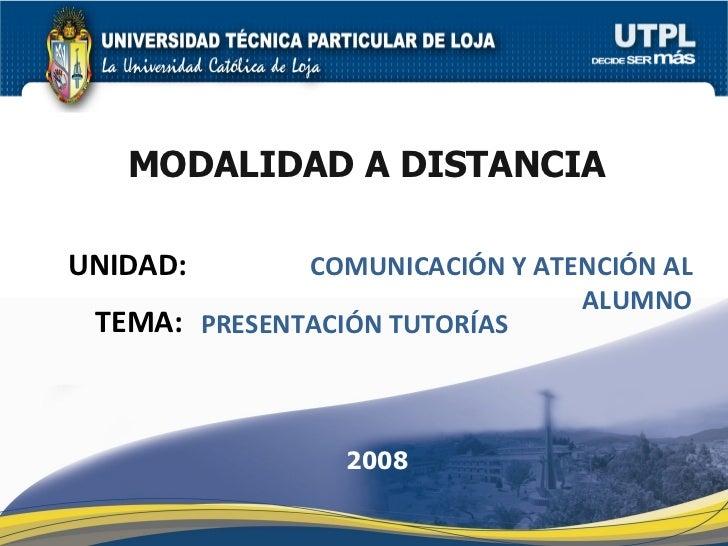 UNIDAD: MODALIDAD A DISTANCIA COMUNICACIÓN Y ATENCIÓN AL ALUMNO 2008 TEMA: PRESENTACIÓN TUTORÍAS