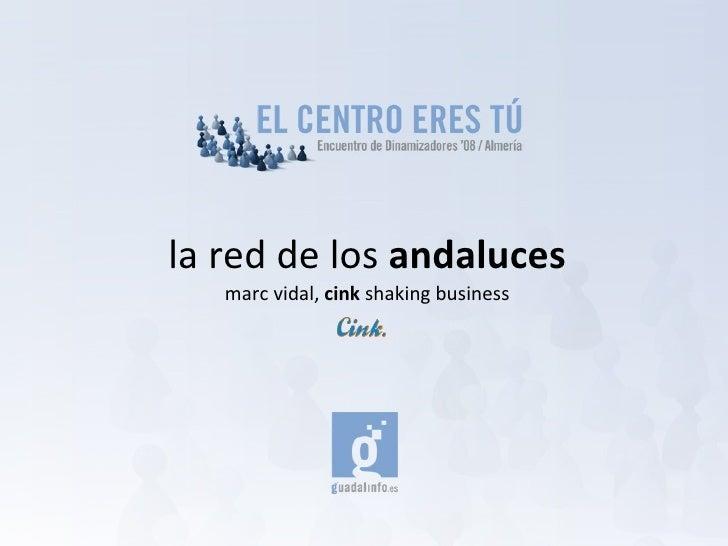 la red de los  andaluces <ul><li>marc vidal,  cink  shaking business </li></ul>
