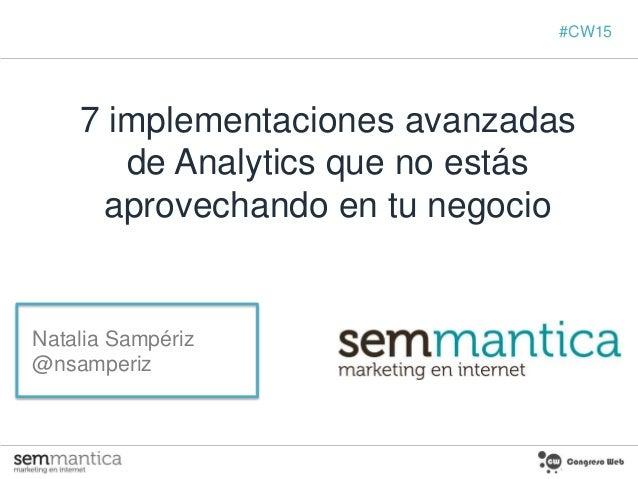7 implementaciones avanzadas de Analytics que no estás aprovechando en tu negocio Natalia Sampériz @nsamperiz #CW15
