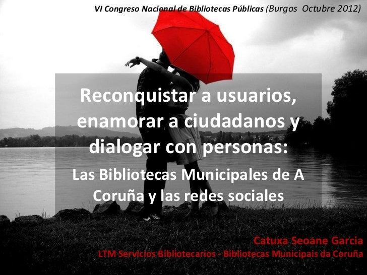 VI Congreso Nacional de Bibliotecas Públicas (Burgos Octubre 2012)Reconquistar a usuarios,enamorar a ciudadanos y dialogar...