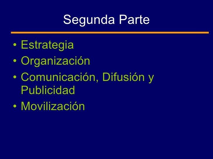 Segunda Parte <ul><li>Estrategia </li></ul><ul><li>Organización </li></ul><ul><li>Comunicación, Difusión y Publicidad </li...