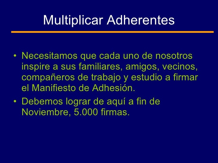 Multiplicar Adherentes <ul><li>Necesitamos que cada uno de nosotros inspire a sus familiares, amigos, vecinos, compañeros ...
