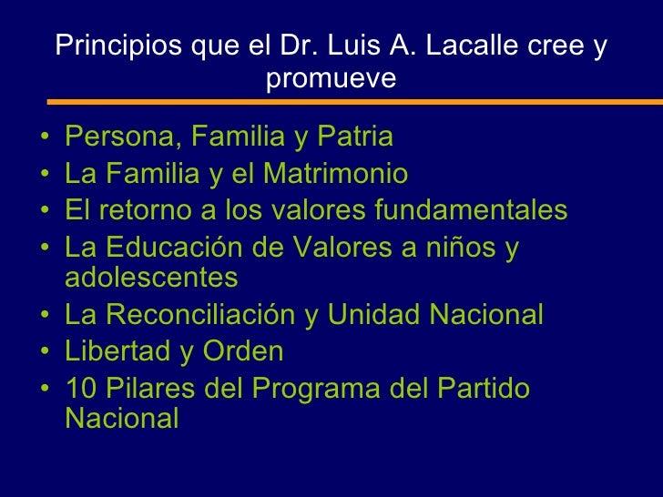 Principios que el Dr. Luis A. Lacalle cree y promueve <ul><li>Persona, Familia y Patria </li></ul><ul><li>La Familia y el ...