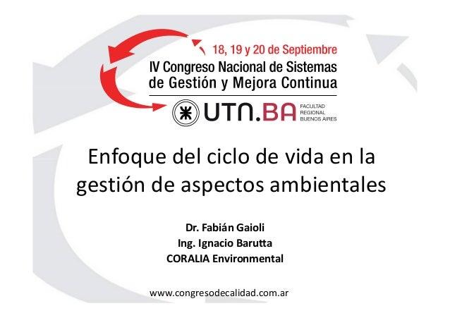 www.congresodecalidad.com.ar Enfoque del ciclo de vida en la gestión de aspectos ambientales Dr. Fabián Gaioli Ing. Ignaci...