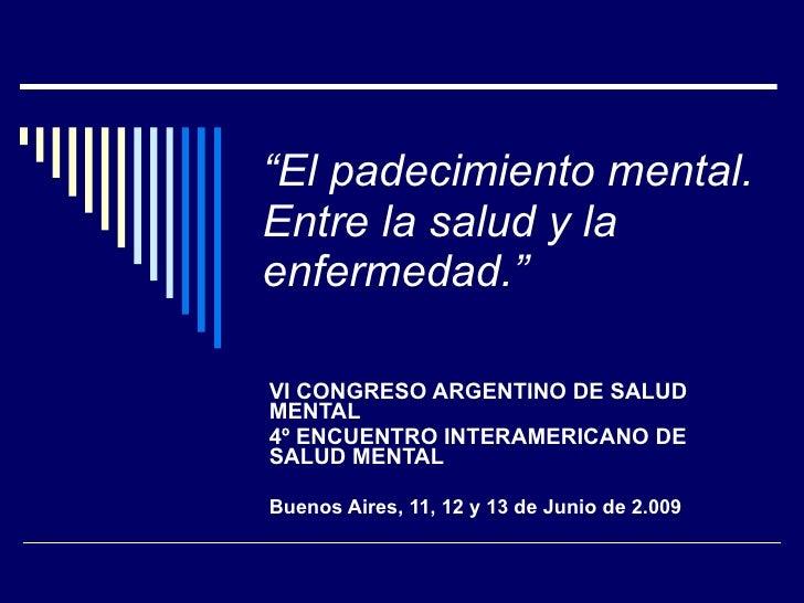 """"""" El padecimiento mental. Entre la salud y la enfermedad."""" VI CONGRESO ARGENTINO DE SALUD MENTAL 4º ENCUENTRO INTERAMERICA..."""