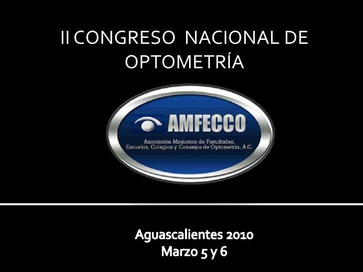 II CONGRESO  NACIONAL DE OPTOMETRÍA<br />Aguascalientes 2010<br />Marzo 5 y 6<br />