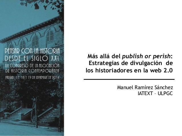 Más allá del publish or perish:  Estrategias de divulgación de  los historiadores en la web 2.0  Manuel Ramírez Sánchez  I...