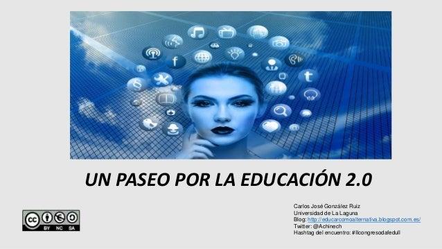 UN PASEO POR LA EDUCACIÓN 2.0 Carlos José González Ruiz Universidad de La Laguna Blog: http://educarcomoalternativa.blogsp...