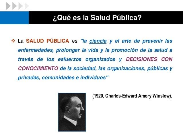 """¿Qué es la Salud Pública?  La SALUD PÚBLICA es """"la ciencia y el arte de prevenir las enfermedades, prolongar la vida y la..."""