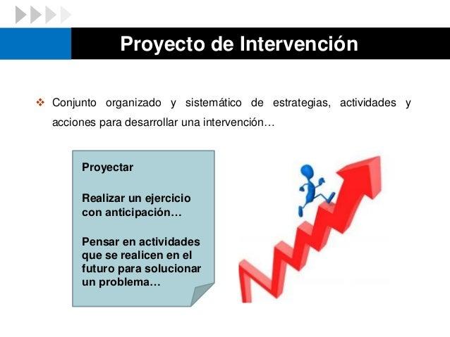  Conjunto organizado y sistemático de estrategias, actividades y acciones para desarrollar una intervención… Proyectar Pe...