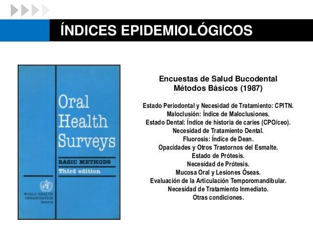 ÍNDICES EPIDEMIOLÓGICOS Estado Dental: Índice de historia de caries (CPO/ceo). Estado Periodontal: Índice Periodontal Comu...
