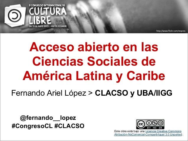 Acceso abierto en lasCiencias Sociales deAmérica Latina y CaribeFernando Ariel López > CLACSO y UBA/IIGG@fernando__lopez#C...