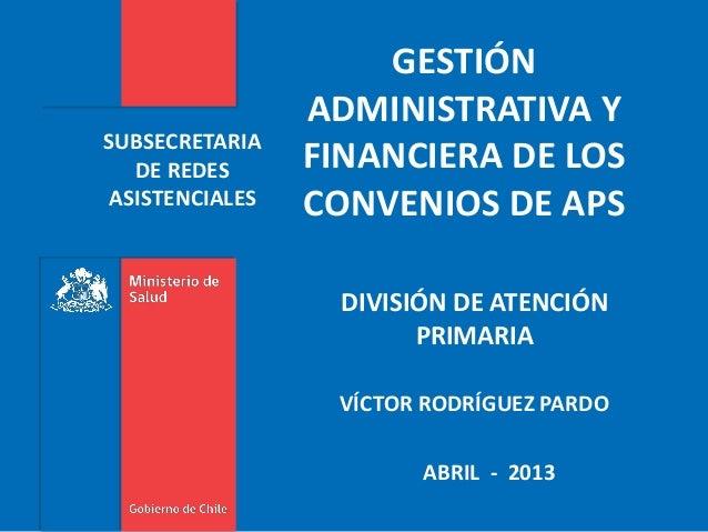 SUBSECRETARIADE REDESASISTENCIALESABRIL - 2013GESTIÓNADMINISTRATIVA YFINANCIERA DE LOSCONVENIOS DE APSDIVISIÓN DE ATENCIÓN...