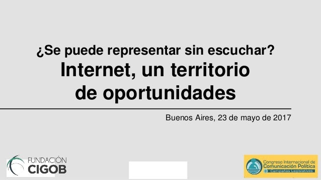 ¿Se puede representar sin escuchar? Internet, un territorio de oportunidades Buenos Aires, 23 de mayo de 2017
