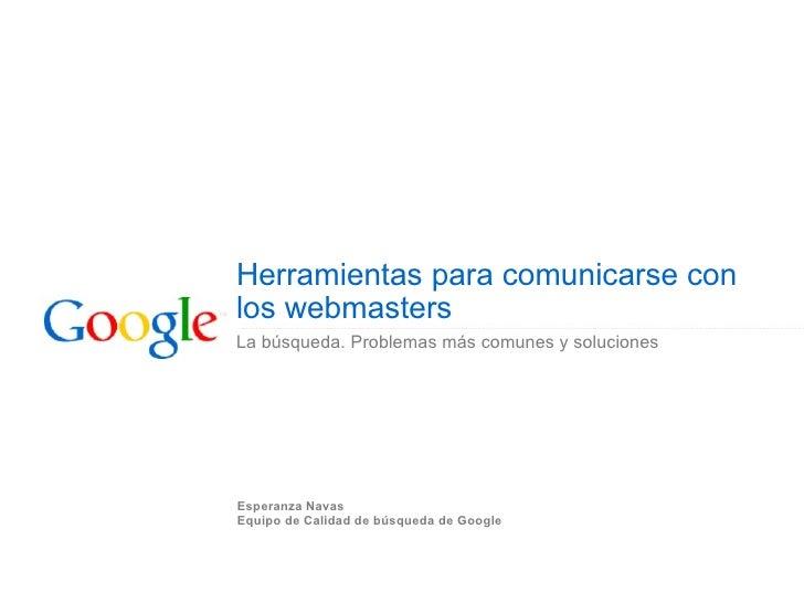 Herramientas para comunicarse con los webmasters La búsqueda. Problemas más comunes y soluciones Esperanza Navas Equipo de...