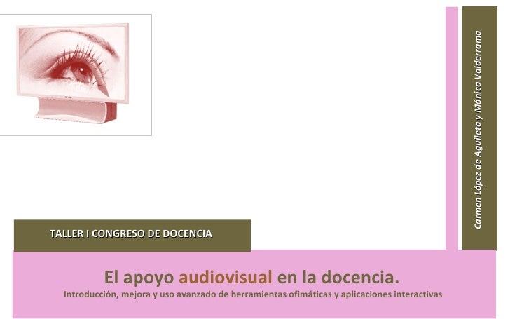 Carmen López de Aguileta y Mónica Valderrama     TALLER I CONGRESO DE DOCENCIA                  El apoyo audiovisual en l...