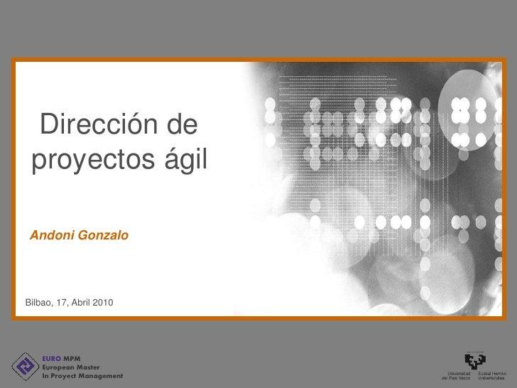 Dirección de  proyectos ágil  Andoni Gonzalo     Bilbao, 17, Abril 2010         EURO MPM     European Master     In Proyec...