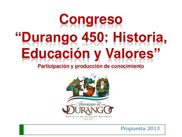 """Propuesta 2013 Congreso """"Durango 450: Historia, Educación y Valores"""" Participación y producción de conocimiento"""