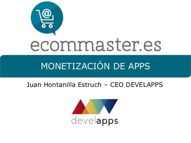 MONETIZACIÓN DE APPS  Juan Hontanilla Estruch – CEO DEVELAPPS