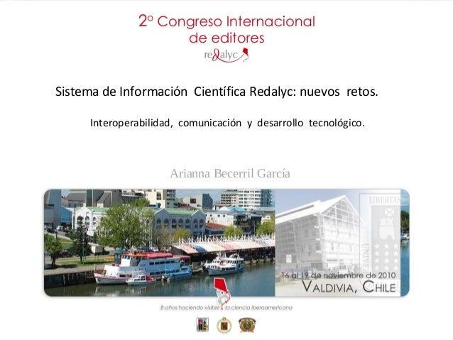 Arianna Becerril García Sistema de Información Científica Redalyc: nuevos retos. Interoperabilidad, comunicación y desarro...