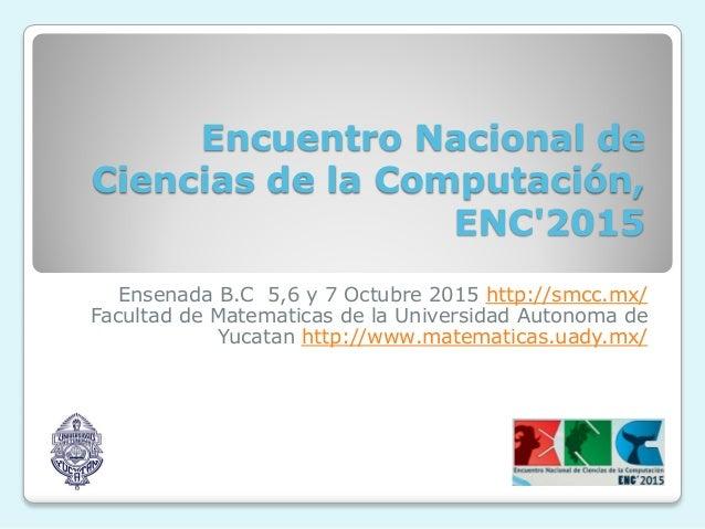Encuentro Nacional de Ciencias de la Computación, ENC'2015 Ensenada B.C 5,6 y 7 Octubre 2015 http://smcc.mx/ Facultad de M...