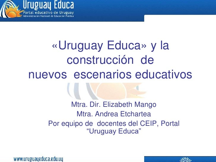 «Uruguay Educa» y la construcción  de  nuevos  escenarios educativos<br />Mtra. Dir. Elizabeth Mango<br />Mtra. Andrea Etc...
