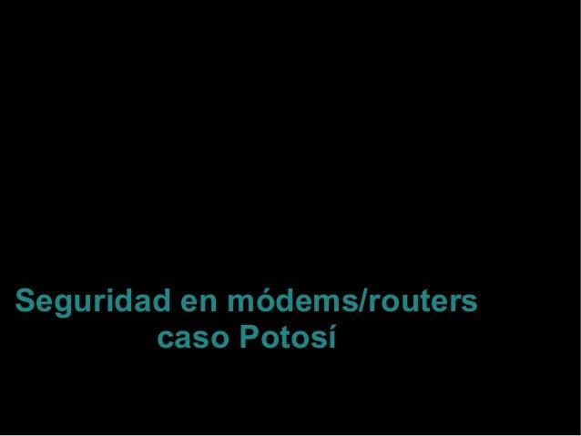 Seguridad en módems/routers caso Potosí Sociedad Científica de Estudiantes de Ingeniería Informática Potosí, Bolivia