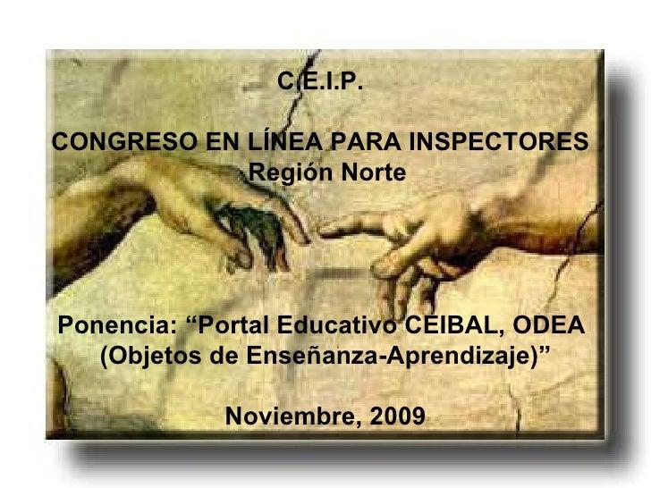 "C.E.I.P. CONGRESO EN LÍNEA PARA INSPECTORES Región Norte Ponencia: ""Portal Educativo CEIBAL, ODEA (Objetos de Enseñanza-Ap..."