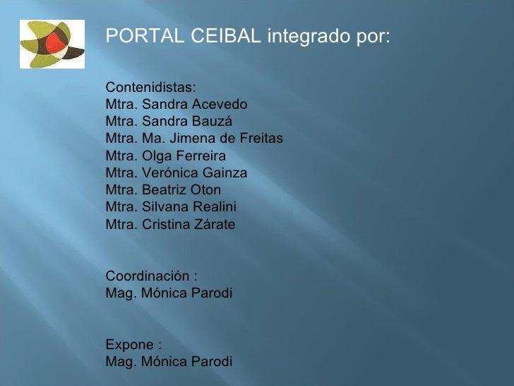 PORTAL CEIBAL integrado por: Contenidistas: Mtra. Sandra Acevedo Mtra. Sandra Bauzá Mtra. Ma. Jimena de Freitas Mtra. Olga...