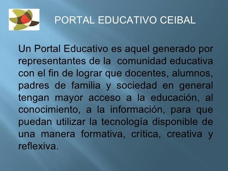 PORTAL EDUCATIVO CEIBAL Un Portal Educativo es aquel generado por representantes de la  comunidad educativa con el fin de ...