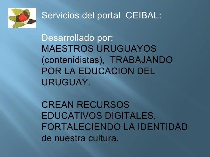 Servicios del portal  CEIBAL: Desarrollado por: MAESTROS URUGUAYOS (contenidistas),  TRABAJANDO POR LA EDUCACION DEL URUGU...