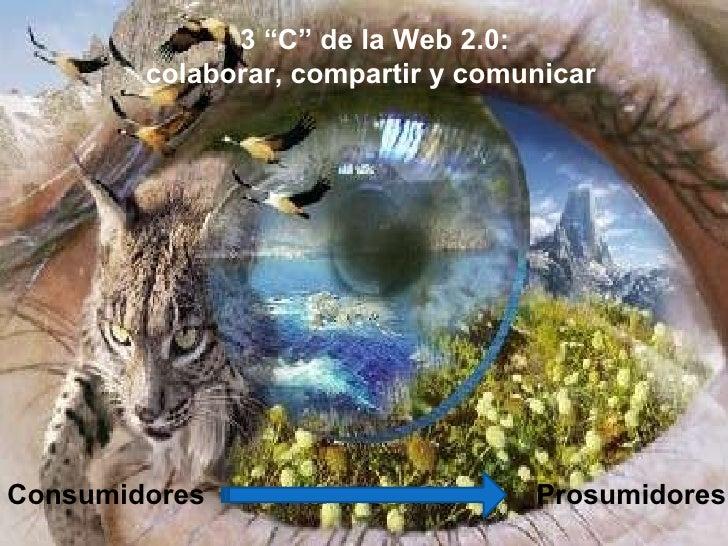 """3 """"C"""" de la Web 2.0: colaborar, compartir y comunicar Consumidores   Prosumidores"""