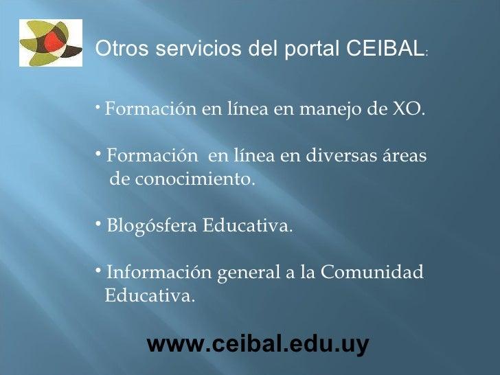 <ul><li>Otros servicios del portal CEIBAL : </li></ul><ul><li>Formación en línea en manejo de XO. </li></ul><ul><li>Formac...