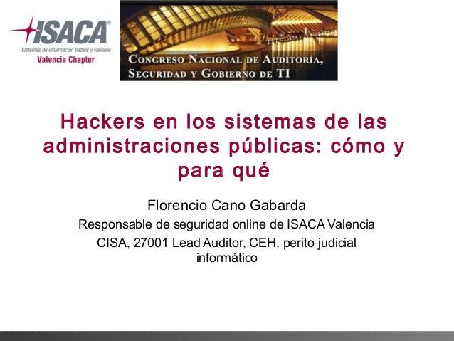 Hackers en los sistemas de las administraciones públicas: cómo y para qué Florencio Cano Gabarda Responsable de seguridad ...