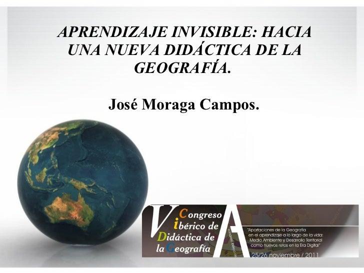 APRENDIZAJE INVISIBLE: HACIA UNA NUEVA DIDÁCTICA DE LA GEOGRAFÍA.   José Moraga Campos.