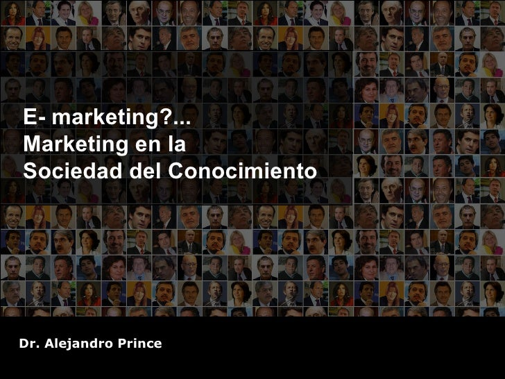 E- marketing?... Marketing en la  Sociedad del Conocimiento Dr. Alejandro Prince