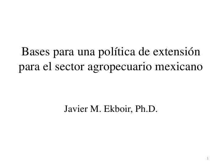 Bases para una política de extensión para el sector agropecuario mexicano<br />Javier M. Ekboir, Ph.D.<br />1<br />