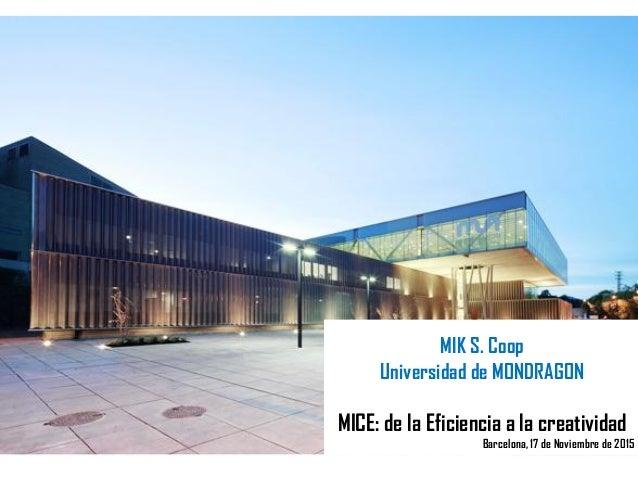 MIK S. Coop Universidad de MONDRAGON MICE: de la Eficiencia a la creatividad Barcelona, 17 de Noviembre de 2015