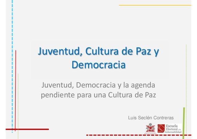 Juventud, Cultura de Paz y Democracia Juventud, Democracia y la agenda pendiente para una Cultura de Paz Luis Seclén Contr...