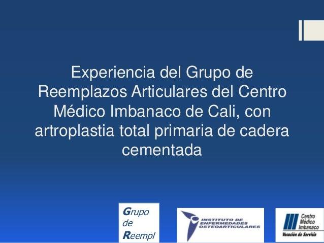 Grupo de Reempl Experiencia del Grupo de Reemplazos Articulares del Centro Médico Imbanaco de Cali, con artroplastia total...