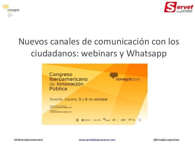 Nuevos canales de comunicación con los ciudadanos: webinars y Whatsapp #Administracionenred www.amalialopezacera.com @Amal...