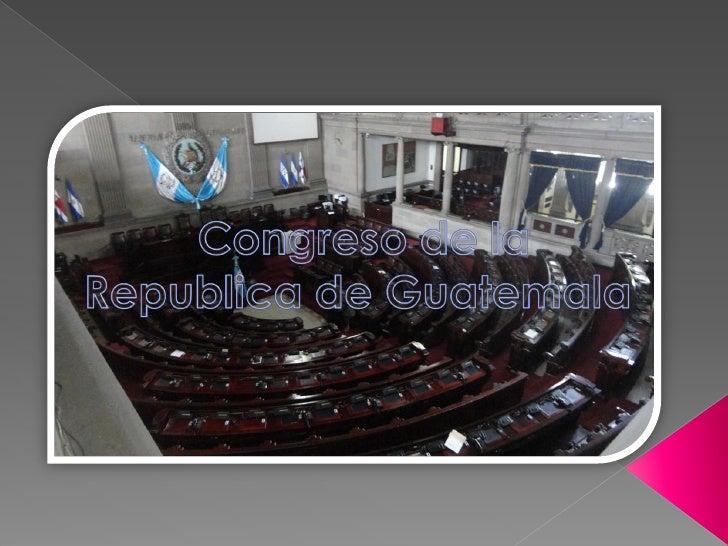 El Congreso de la República de Guatemala es el que     trabaja las leyes ósea el poder legislativo de la      este País, e...