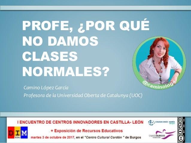 PROFE, ¿POR QUÉ NO DAMOS CLASES NORMALES? Camino López García Profesora de la Universidad Oberta de Catalunya (UOC)
